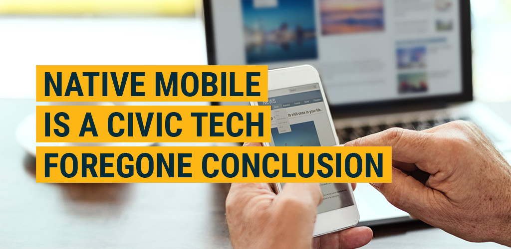 Native Mobile is a Civic Tech Foregone Conclusion