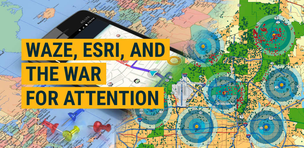 Waze, ESRI, and the War for ATTENTION
